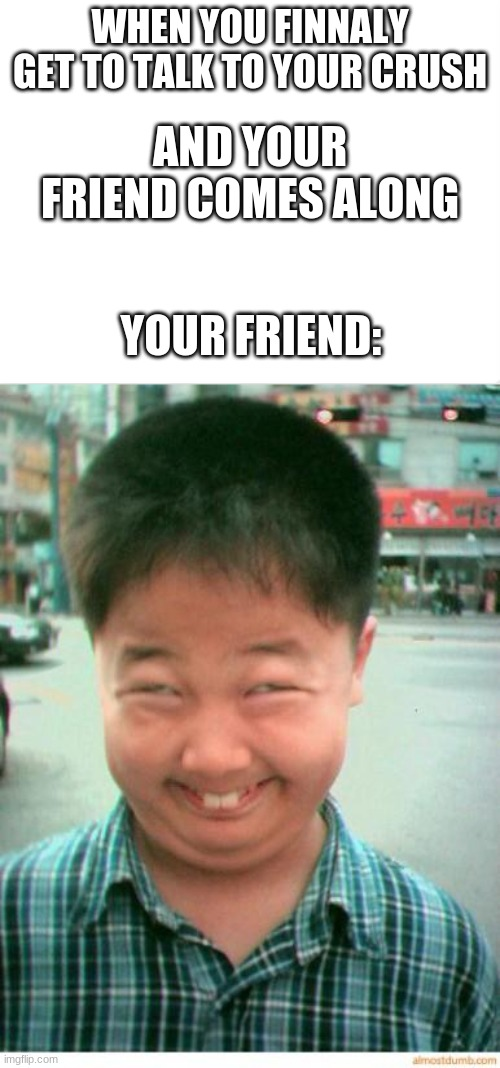 why friend.............. why |  WHEN YOU FINNALY GET TO TALK TO YOUR CRUSH; AND YOUR FRIEND COMES ALONG; YOUR FRIEND: | image tagged in funny asian face,friends,friendzone,really | made w/ Imgflip meme maker