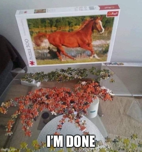 I'm done |  I'M DONE | image tagged in puzzle,horse | made w/ Imgflip meme maker
