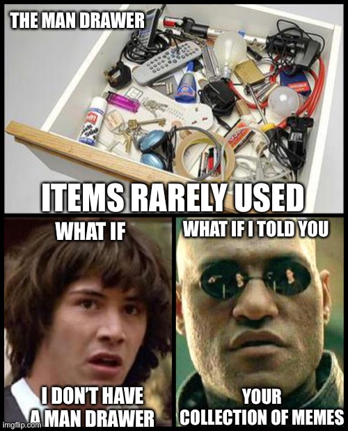 The man drawer |  THE MAN DRAWER; ITEMS RARELY USED; WHAT IF I TOLD YOU; WHAT IF; YOUR COLLECTION OF MEMES; I DON'T HAVE A MAN DRAWER | image tagged in junk drawer,hoarders | made w/ Imgflip meme maker