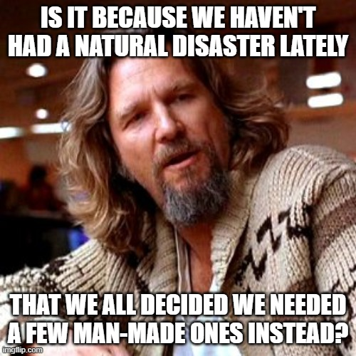 Confused Lebowski |  IS IT BECAUSE WE HAVEN'T HAD A NATURAL DISASTER LATELY; THAT WE ALL DECIDED WE NEEDED A FEW MAN-MADE ONES INSTEAD? | image tagged in memes,confused lebowski | made w/ Imgflip meme maker