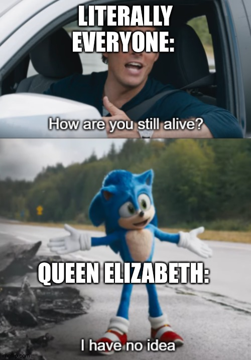 Pffffffffffft stupid mortals |  LITERALLY EVERYONE:; QUEEN ELIZABETH: | image tagged in sonic  how are you still alive,queen elizabeth,memes,immortal | made w/ Imgflip meme maker
