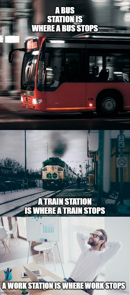 Workstation |  A BUS STATION IS WHERE A BUS STOPS; A TRAIN STATION IS WHERE A TRAIN STOPS; A WORK STATION IS WHERE WORK STOPS | image tagged in funny,wholesome | made w/ Imgflip meme maker
