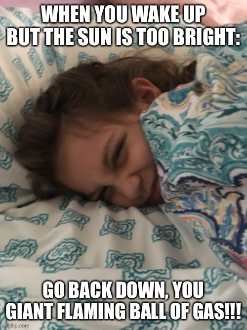 Go down, Sun! |  WHEN YOU WAKE UP BUT THE SUN IS TOO BRIGHT:; GO BACK DOWN, YOU GIANT FLAMING BALL OF GAS!!! | image tagged in sleep,sun,sleeping,angry | made w/ Imgflip meme maker