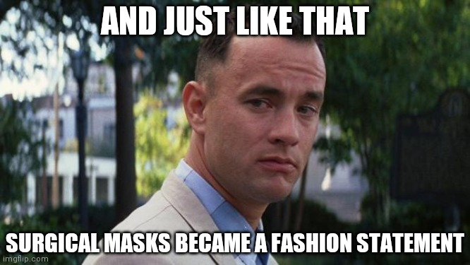 Fashion statement |  AND JUST LIKE THAT; SURGICAL MASKS BECAME A FASHION STATEMENT | image tagged in forrest gump | made w/ Imgflip meme maker