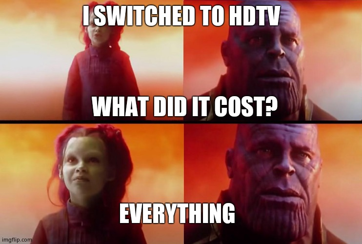 True |  I SWITCHED TO HDTV; WHAT DID IT COST? EVERYTHING | image tagged in thanos what did it cost,cool | made w/ Imgflip meme maker