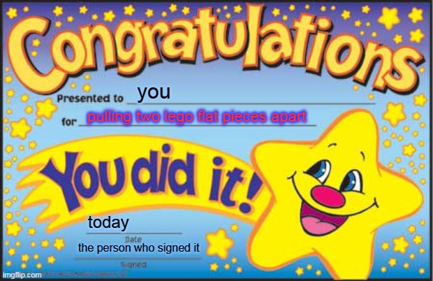 Happy Star Congratulations |  you; pulling two lego flat pieces apart; today; the person who signed it | image tagged in memes,happy star congratulations | made w/ Imgflip meme maker