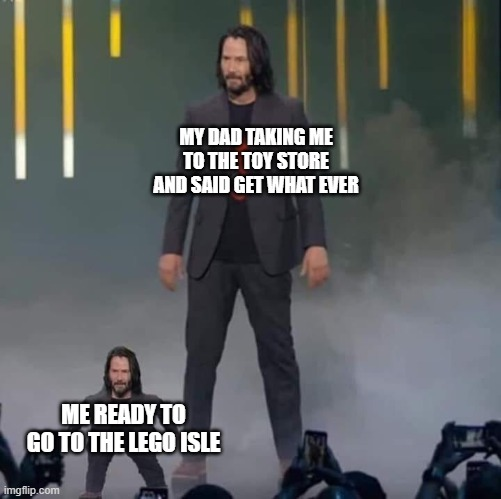 Keanu and Mini Keanu |  MY DAD TAKING ME TO THE TOY STORE AND SAID GET WHAT EVER; ME READY TO GO TO THE LEGO ISLE | image tagged in keanu and mini keanu | made w/ Imgflip meme maker