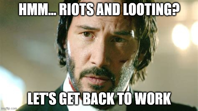John Wick Says |  HMM... RIOTS AND LOOTING? LET'S GET BACK TO WORK | image tagged in riots,looting,fun,serious | made w/ Imgflip meme maker