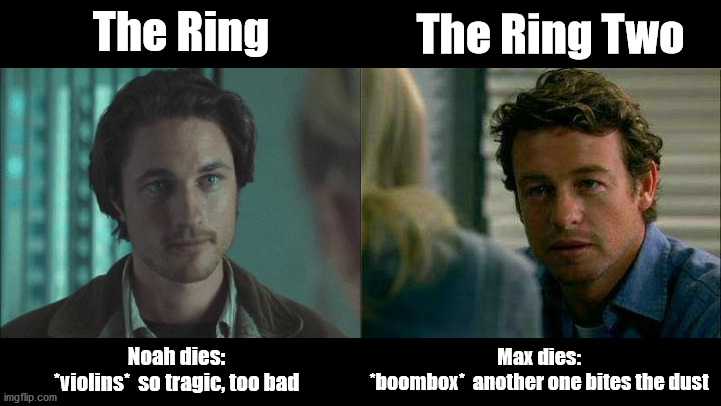 Rachel stays single |  The Ring Two; The Ring; Max dies: *boombox*  another one bites the dust; Noah dies: *violins*  so tragic, too bad | image tagged in the ring,the ring two,death,horror movie,another one bites the dust,young men | made w/ Imgflip meme maker