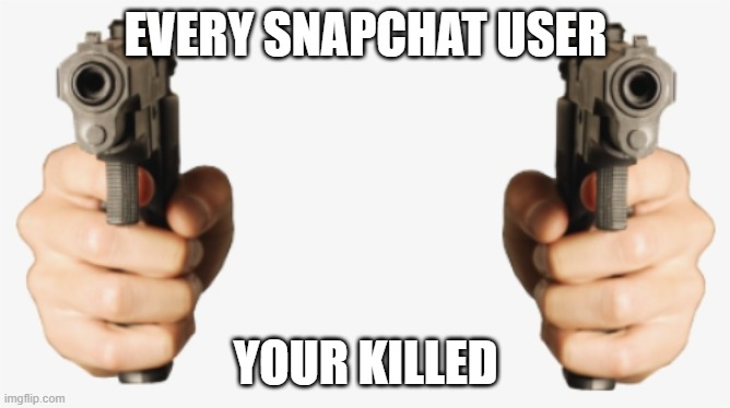 gun hands your killed |  EVERY SNAPCHAT USER; YOUR KILLED | image tagged in gun hands your killed | made w/ Imgflip meme maker