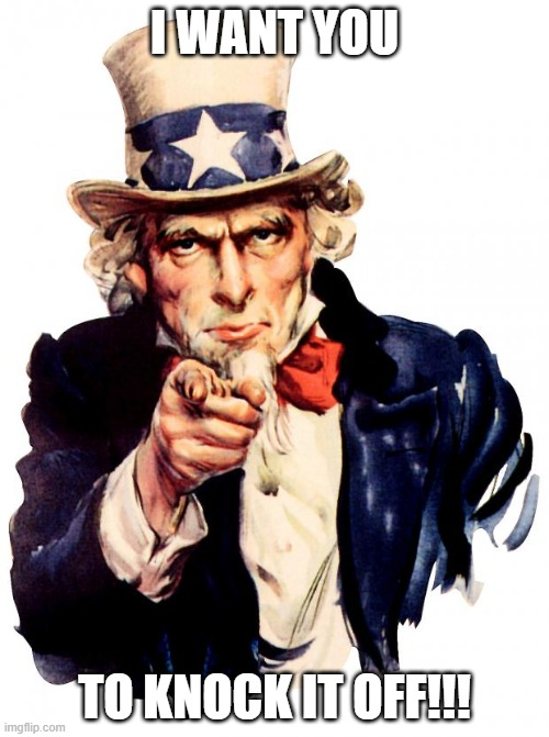 Uncle Sam |  I WANT YOU; TO KNOCK IT OFF!!! | image tagged in memes,uncle sam,knock it off | made w/ Imgflip meme maker