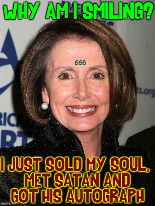 When Evil Steps Outta the Beauty Parlor |  WHY AM I SMILING? I JUST SOLD MY SOUL,  MET SATAN AND GOT HIS AUTOGRAPH | image tagged in vince vance,nancy pelosi,666,devil,satan,memes | made w/ Imgflip meme maker