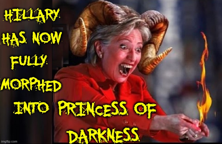 I really shouldn't contribute to the hate, but it's so much fun |  HILLARY HAS NOW FULLY  MORPHED INTO; PRINCESS OF DARKNESS | image tagged in vince vance,hillary clinton,killary,satan,devil,memes | made w/ Imgflip meme maker