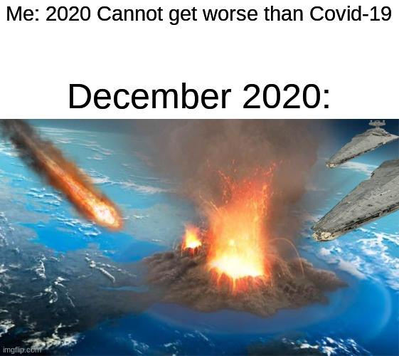 The End |  Me: 2020 Cannot get worse than Covid-19; December 2020: | image tagged in 2020,memes,funny,disaster,the end is near | made w/ Imgflip meme maker