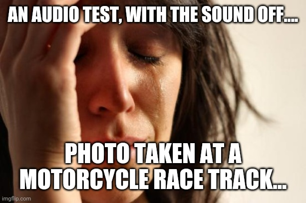 AN AUDIO TEST, WITH THE SOUND OFF.... PHOTO TAKEN AT A MOTORCYCLE RACE TRACK... | image tagged in memes,first world problems | made w/ Imgflip meme maker