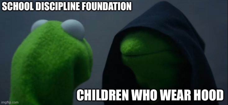 Evil Kermit |  SCHOOL DISCIPLINE FOUNDATION; CHILDREN WHO WEAR HOOD | image tagged in memes,evil kermit | made w/ Imgflip meme maker