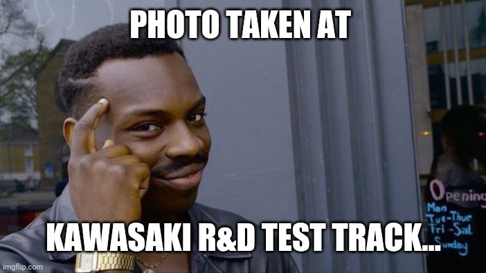 PHOTO TAKEN AT KAWASAKI R&D TEST TRACK... | image tagged in memes,roll safe think about it | made w/ Imgflip meme maker