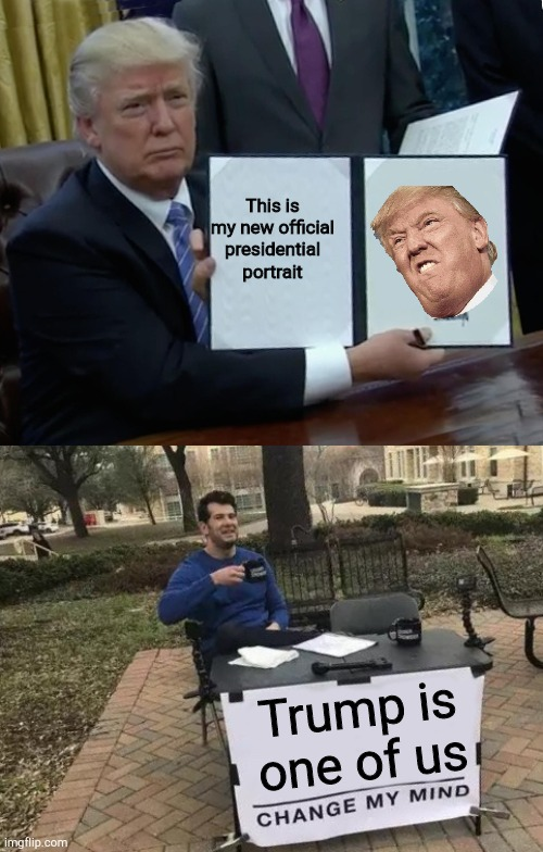 Trump |  This is my new official presidential portrait; Trump is one of us | image tagged in memes,trump bill signing,change my mind | made w/ Imgflip meme maker