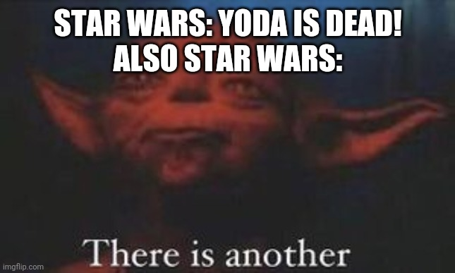yoda there is another |  STAR WARS: YODA IS DEAD! ALSO STAR WARS: | image tagged in yoda there is another | made w/ Imgflip meme maker