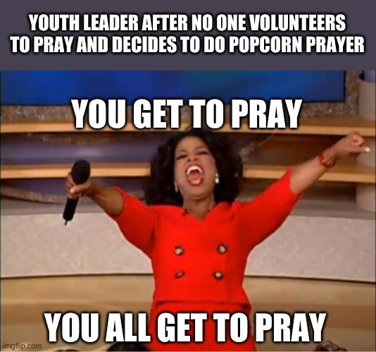 MANDATORY popcorn prayer |  YOUTH LEADER AFTER NO ONE VOLUNTEERS TO PRAY AND DECIDES TO DO POPCORN PRAYER; YOU GET TO PRAY; YOU ALL GET TO PRAY | image tagged in memes,oprah you get a | made w/ Imgflip meme maker