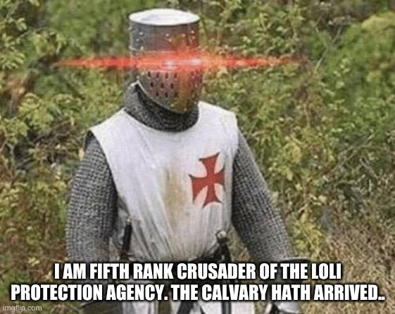 Growing Stronger Crusader |  I AM FIFTH RANK CRUSADER OF THE LOLI PROTECTION AGENCY. THE CALVARY HATH ARRIVED.. | image tagged in growing stronger crusader | made w/ Imgflip meme maker