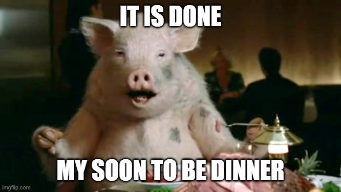 My reply when someones asking me to be a MOD |  IT IS DONE; MY SOON TO BE DINNER | image tagged in pork cannibal | made w/ Imgflip meme maker