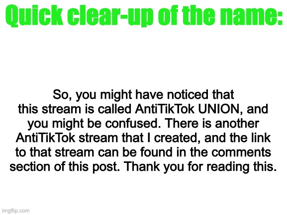 Just to clear things up. |  Quick clear-up of the name:; So, you might have noticed that this stream is called AntiTikTok UNION, and you might be confused. There is another AntiTikTok stream that I created, and the link to that stream can be found in the comments section of this post. Thank you for reading this. | image tagged in hard work | made w/ Imgflip meme maker