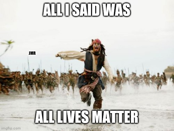 It is what it is |  ALL I SAID WAS; JMR; ALL LIVES MATTER | image tagged in jack sparrow being chased,all lives matter,black lives matter | made w/ Imgflip meme maker