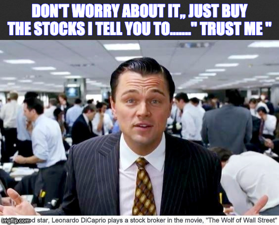 "stocks |  DON'T WORRY ABOUT IT,, JUST BUY THE STOCKS I TELL YOU TO......."" TRUST ME "" 