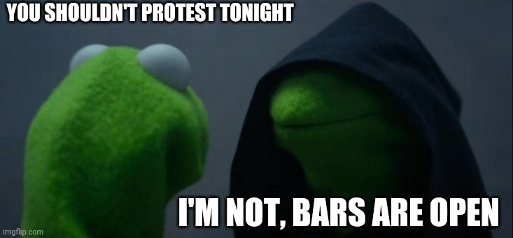 Evil Kermit |  YOU SHOULDN'T PROTEST TONIGHT; I'M NOT, BARS ARE OPEN | image tagged in memes,evil kermit | made w/ Imgflip meme maker