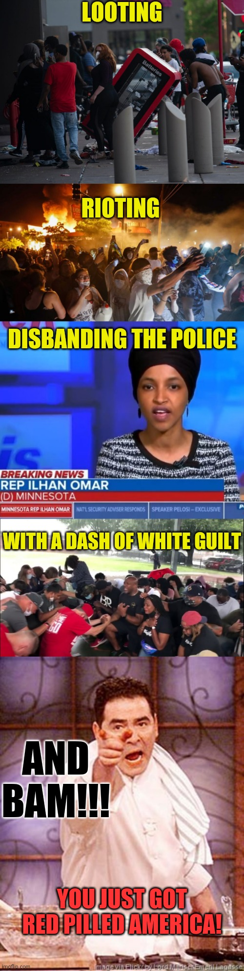 The Insane Left Are Red Pilling America |  LOOTING; RIOTING; DISBANDING THE POLICE; WITH A DASH OF WHITE GUILT; AND BAM!!! YOU JUST GOT RED PILLED AMERICA! | image tagged in red pill,riots,looting,police,ilhan omar,white guilt | made w/ Imgflip meme maker