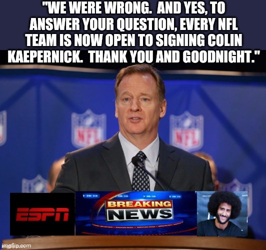 "In hindsight... |  ""WE WERE WRONG.  AND YES, TO ANSWER YOUR QUESTION, EVERY NFL TEAM IS NOW OPEN TO SIGNING COLIN KAEPERNICK.  THANK YOU AND GOODNIGHT."" 