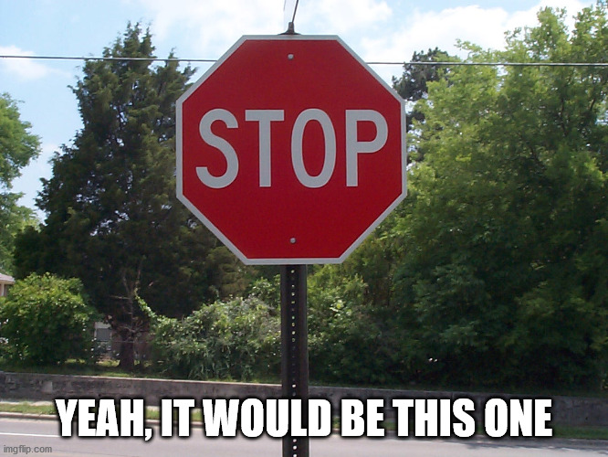 Stop sign | YEAH, IT WOULD BE THIS ONE | image tagged in stop sign | made w/ Imgflip meme maker