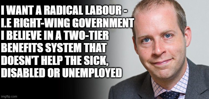 I WANT A RADICAL LABOUR - I.E RIGHT-WING GOVERNMENT I BELIEVE IN A TWO-TIER BENEFITS SYSTEM THAT DOESN'T HELP THE SICK, DISABLED OR UNEMPLOYED | image tagged in hypocrite | made w/ Imgflip meme maker