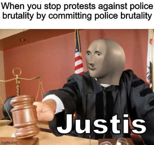 Justis |  When you stop protests against police brutality by committing police brutality | image tagged in meme man justis,memes,funny,justice,police brutality | made w/ Imgflip meme maker