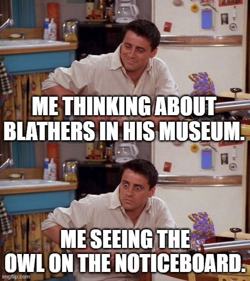 Joey meme |  ME THINKING ABOUT BLATHERS IN HIS MUSEUM. ME SEEING THE OWL ON THE NOTICEBOARD. | image tagged in joey meme | made w/ Imgflip meme maker