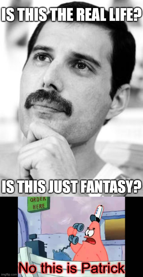 Patrick Mercury |  IS THIS THE REAL LIFE? IS THIS JUST FANTASY? No this is Patrick | image tagged in no this is patrick,memes,funny memes,freddie mercury | made w/ Imgflip meme maker