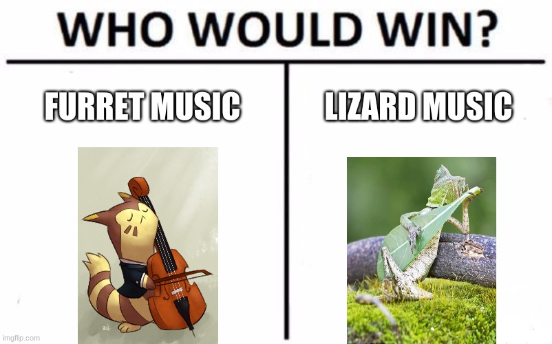 I DON'T WANT TO START A WAR, I love both. |  FURRET MUSIC; LIZARD MUSIC | image tagged in memes,who would win,don't fight please,they are both amazing,just curious | made w/ Imgflip meme maker
