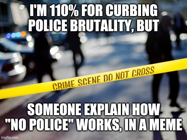 "No cops = no crime? |  I'M 110% FOR CURBING POLICE BRUTALITY, BUT; SOMEONE EXPLAIN HOW ""NO POLICE"" WORKS, IN A MEME 