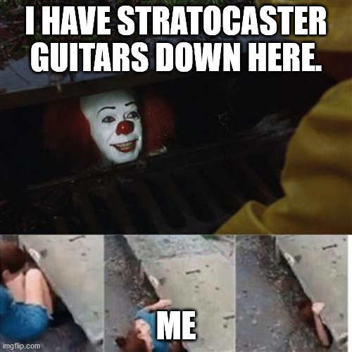 Stratrocaster Guitars |  I HAVE STRATOCASTER GUITARS DOWN HERE. ME | image tagged in pennywise in sewer | made w/ Imgflip meme maker