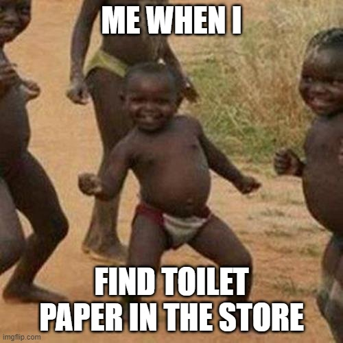 When I find TP in the store |  ME WHEN I; FIND TOILET PAPER IN THE STORE | image tagged in memes,third world success kid,coronavirus,shortage,funny memes,toilet paper | made w/ Imgflip meme maker