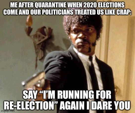 "At the end of the day, I think we all learned a valuable lesson... |  ME AFTER QUARANTINE WHEN 2020 ELECTIONS COME AND OUR POLITICIANS TREATED US LIKE CRAP:; SAY ""I'M RUNNING FOR RE-ELECTION"" AGAIN I DARE YOU 