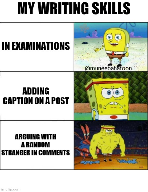 Spongebob strong |  MY WRITING SKILLS; IN EXAMINATIONS; @muneebaharoon; ADDING CAPTION ON A POST; ARGUING WITH A RANDOM STRANGER IN COMMENTS | image tagged in spongebob strong | made w/ Imgflip meme maker