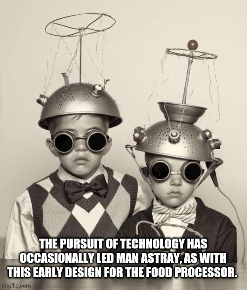 The pursuit for technology |  THE PURSUIT OF TECHNOLOGY HAS OCCASIONALLY LED MAN ASTRAY, AS WITH THIS EARLY DESIGN FOR THE FOOD PROCESSOR. | image tagged in ufo found rocks | made w/ Imgflip meme maker