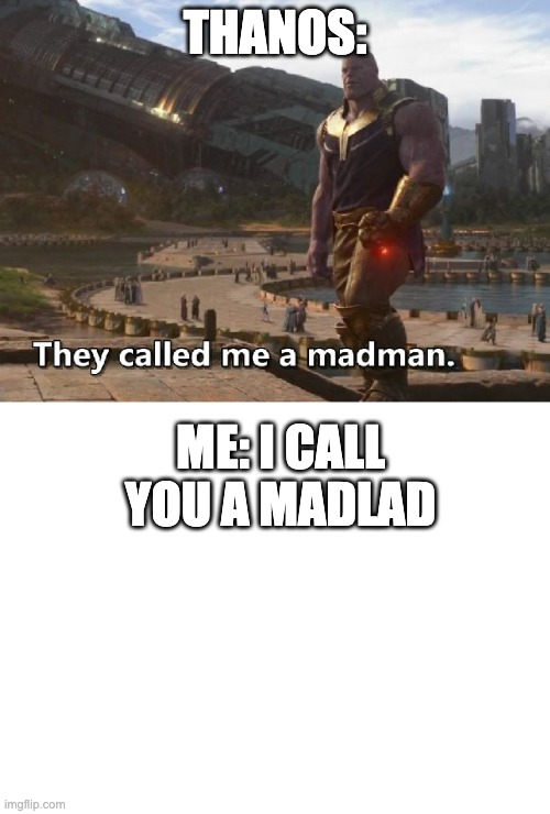 madlad |  THANOS:; ME: I CALL YOU A MADLAD | image tagged in blank white template,thanos they called me a madman,madlad | made w/ Imgflip meme maker