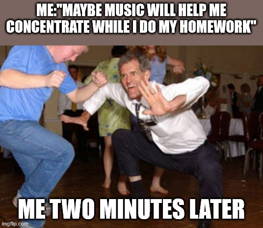 "ME:""MAYBE MUSIC WILL HELP ME CONCENTRATE WHILE I DO MY HOMEWORK""; ME TWO MINUTES LATER 