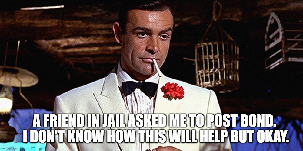 Post Bond |  A FRIEND IN JAIL ASKED ME TO POST BOND.  I DON'T KNOW HOW THIS WILL HELP BUT OKAY. | image tagged in bond,007,post bond,jail | made w/ Imgflip meme maker