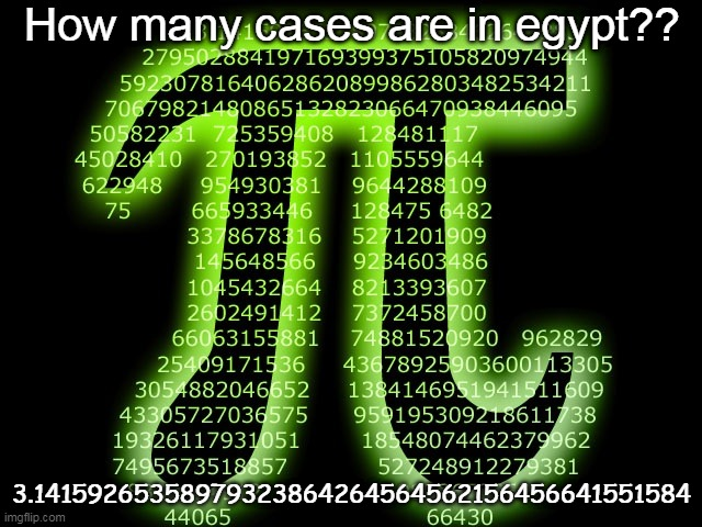 pie |  How many cases are in egypt?? 3.14159265358979323864264564562156456641551584 | image tagged in pi 314,ilikepie314159265358979 | made w/ Imgflip meme maker