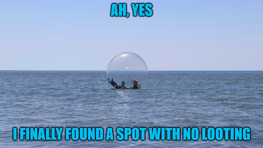No looting and very little air. |  AH, YES; I FINALLY FOUND A SPOT WITH NO LOOTING | image tagged in looting,riots,middle of the ocean | made w/ Imgflip meme maker
