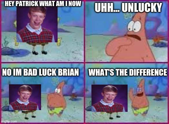 when spongebob imitates bad luck brian |  HEY PATRICK WHAT AM I NOW; UHH... UNLUCKY; NO IM BAD LUCK BRIAN; WHAT'S THE DIFFERENCE | image tagged in hey patrick what am i | made w/ Imgflip meme maker